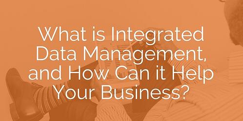 What is Integrated Data Management, and How Can it Help Your Business